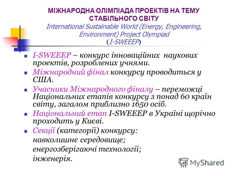 МІЖНАРОДНА ОЛІМПІАДА ПРОЕКТІВ НА ТЕМУ СТАБІЛЬНОГО СВІТУ International Sustainable World (Energy, Engineering, Environment) Project Olympiad ( I-SWEEEP ) I-SWEEEP – конкурс інноваційних наукових проектів, розроблених учнями. Міжнародний фінал конкурсу