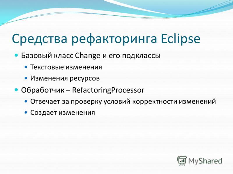 Средства рефакторинга Eclipse Базовый класс Сhange и его подклассы Текстовые изменения Изменения ресурсов Обработчик – RefactoringProcessor Отвечает за проверку условий корректности изменений Создает изменения