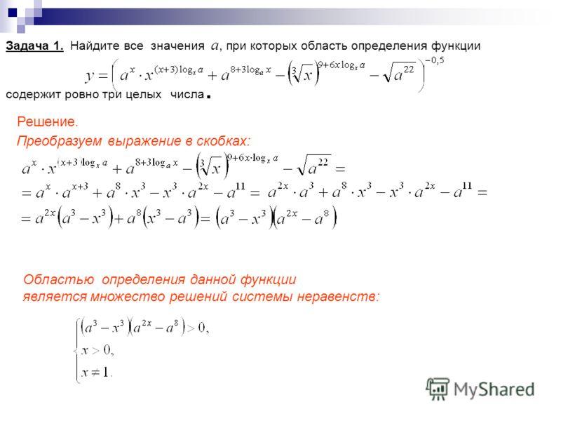 Задача 1. Найдите все значения а, при которых область определения функции содержит ровно три целых числа. Преобразуем выражение в скобках: Решение. Областью определения данной функции является множество решений системы неравенств:
