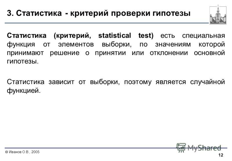 12 Иванов О.В., 2005 3. Статистика - критерий проверки гипотезы Статистика (критерий, statistical test) есть специальная функция от элементов выборки, по значениям которой принимают решение о принятии или отклонении основной гипотезы. Статистика зави