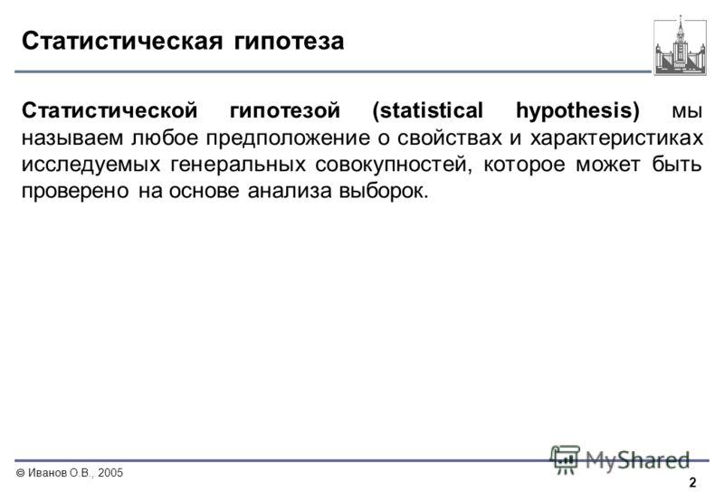 2 Иванов О.В., 2005 Статистическая гипотеза Статистической гипотезой (statistical hypothesis) мы называем любое предположение о свойствах и характеристиках исследуемых генеральных совокупностей, которое может быть проверено на основе анализа выборок.