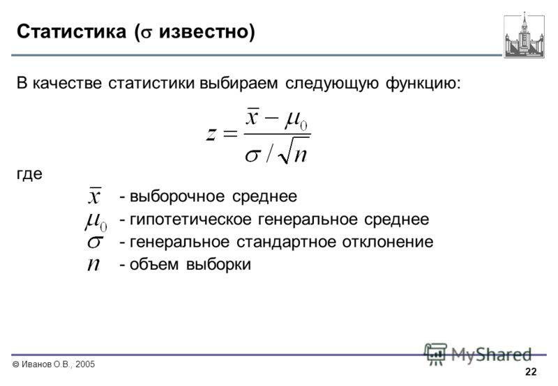 22 Иванов О.В., 2005 Статистика ( известно) В качестве статистики выбираем следующую функцию: где - выборочное среднее - гипотетическое генеральное среднее - генеральное стандартное отклонение - объем выборки