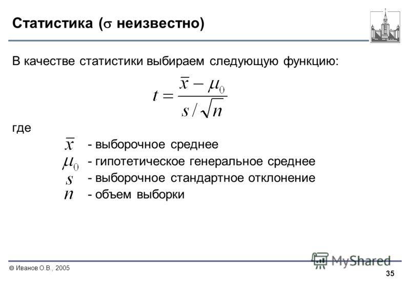35 Иванов О.В., 2005 Статистика ( неизвестно) В качестве статистики выбираем следующую функцию: где - выборочное среднее - гипотетическое генеральное среднее - выборочное стандартное отклонение - объем выборки