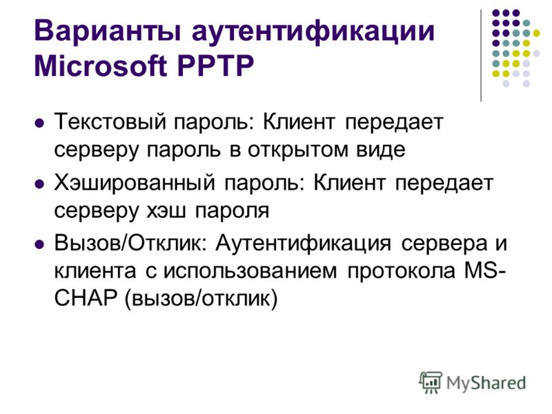 Варианты аутентификации Microsoft PPTP Текстовый пароль: Клиент передает серверу пароль в открытом виде Хэшированный пароль: Клиент передает серверу хэш пароля Вызов/Отклик: Аутентификация сервера и клиента с использованием протокола MS- CHAP (вызов/