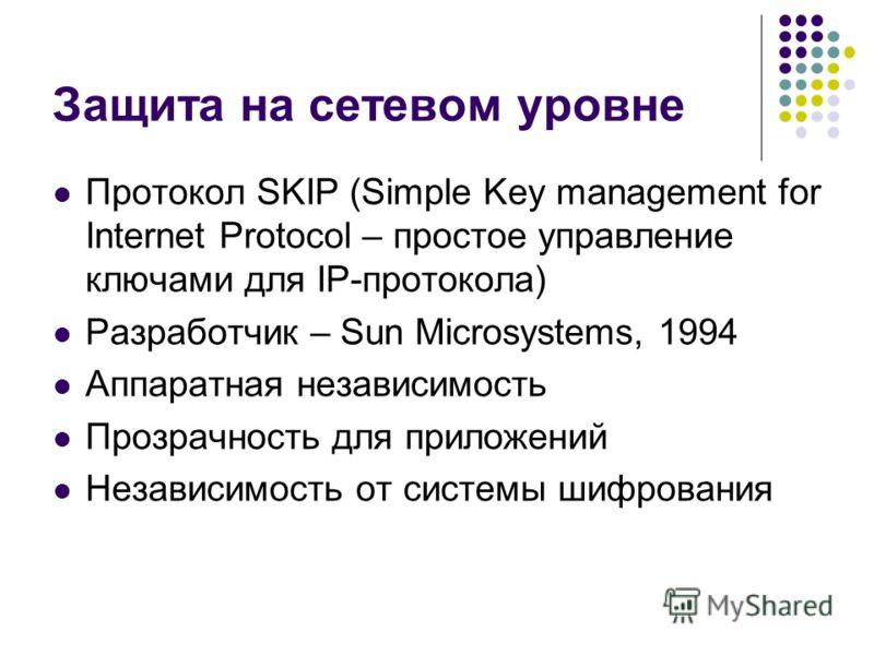Протокол SKIP (Simple Key management for Internet Protocol – простое управление ключами для IP-протокола) Разработчик – Sun Microsystems, 1994 Аппаратная независимость Прозрачность для приложений Независимость от системы шифрования