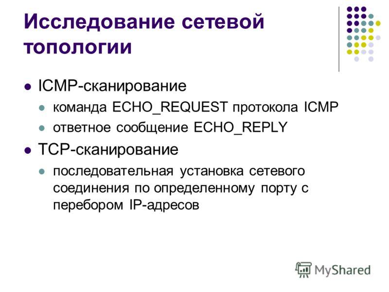 Исследование сетевой топологии ICMP-сканирование команда ECHO_REQUEST протокола ICMP ответное сообщение ECHO_REPLY TCP-сканирование последовательная установка сетевого соединения по определенному порту с перебором IP-адресов