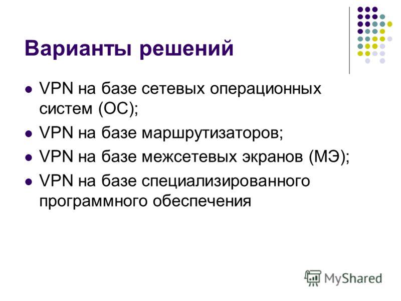 Варианты решений VPN на базе сетевых операционных систем (ОС); VPN на базе маршрутизаторов; VPN на базе межсетевых экранов (МЭ); VPN на базе специализированного программного обеспечения