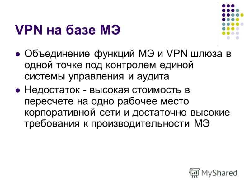VPN на базе МЭ Объединение функций МЭ и VPN шлюза в одной точке под контролем единой системы управления и аудита Недостаток - высокая стоимость в пересчете на одно рабочее место корпоративной сети и достаточно высокие требования к производительности