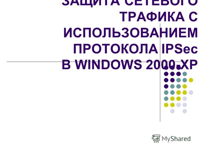 ЗАЩИТА СЕТЕВОГО ТРАФИКА С ИСПОЛЬЗОВАНИЕМ ПРОТОКОЛА IPSec В WINDOWS 2000-XP