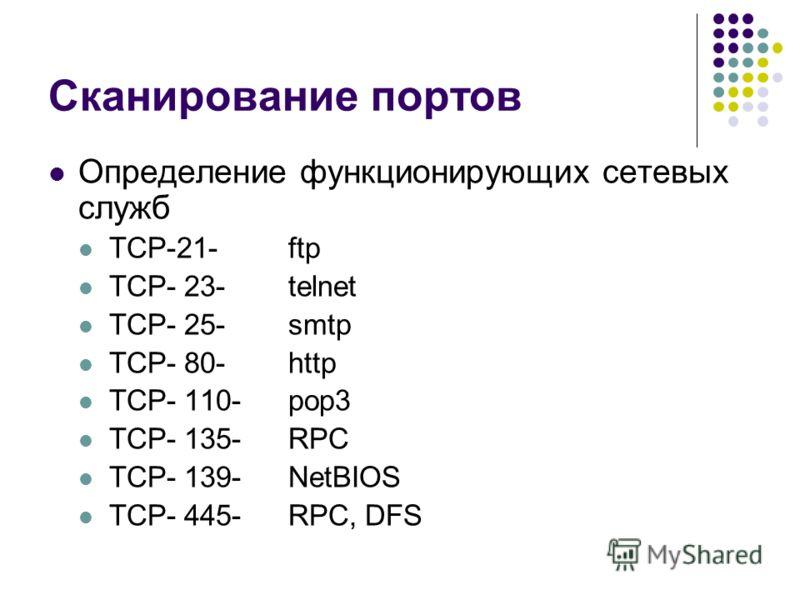 Сканирование портов Определение функционирующих сетевых служб TCP-21-ftp TCP- 23-telnet TCP- 25-smtp TCP- 80-http TCP- 110-pop3 TCP- 135-RPC TCP- 139-NetBIOS TCP- 445-RPC, DFS