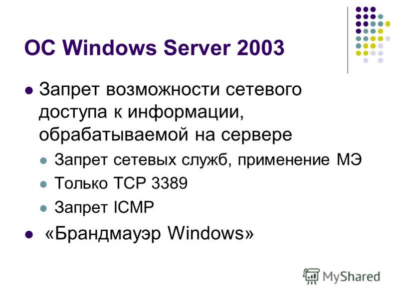 ОС Windows Server 2003 Запрет возможности сетевого доступа к информации, обрабатываемой на сервере Запрет сетевых служб, применение МЭ Только TCP 3389 Запрет ICMP «Брандмауэр Windows»