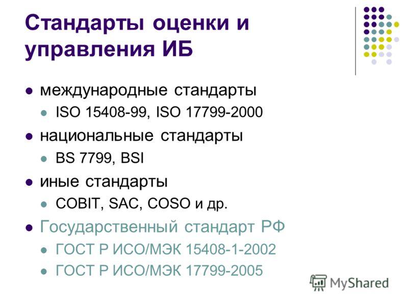 Стандарты оценки и управления ИБ международные стандарты ISO 15408-99, ISO 17799-2000 национальные стандарты BS 7799, BSI иные стандарты COBIT, SAC, COSO и др. Государственный стандарт РФ ГОСТ Р ИСО/МЭК 15408-1-2002 ГОСТ Р ИСО/МЭК 17799-2005
