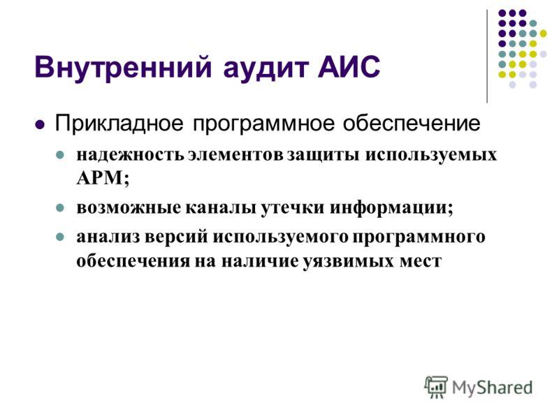 Внутренний аудит АИС Прикладное программное обеспечение надежность элементов защиты используемых АРМ; возможные каналы утечки информации; анализ версий используемого программного обеспечения на наличие уязвимых мест