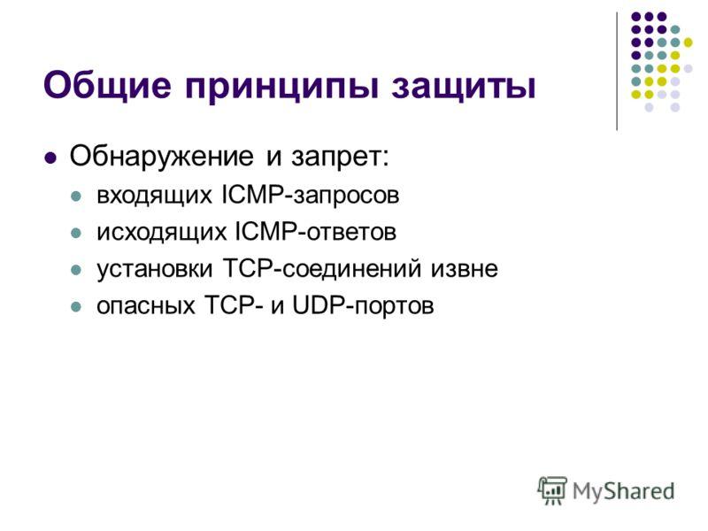 Общие принципы защиты Обнаружение и запрет: входящих ICMP-запросов исходящих ICMP-ответов установки TCP-соединений извне опасных TCP- и UDP-портов