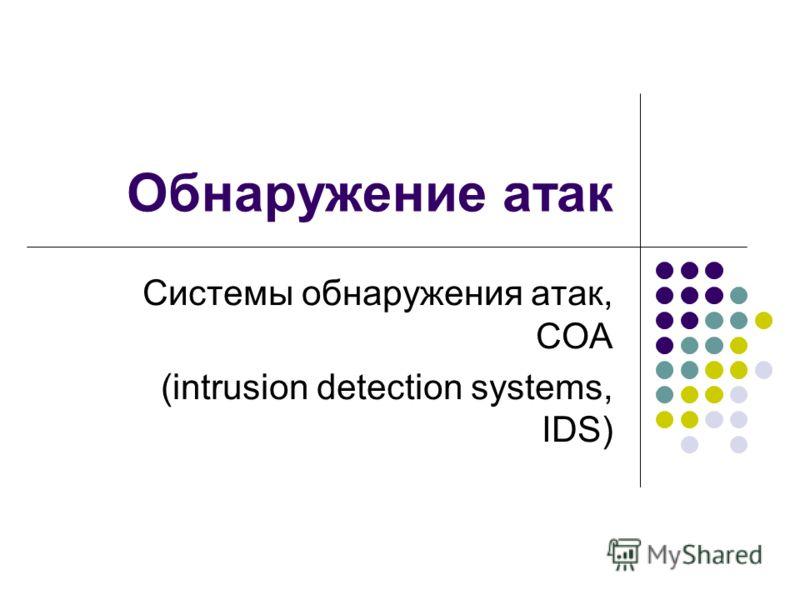 Обнаружение атак Системы обнаружения атак, СОА (intrusion detection systems, IDS)
