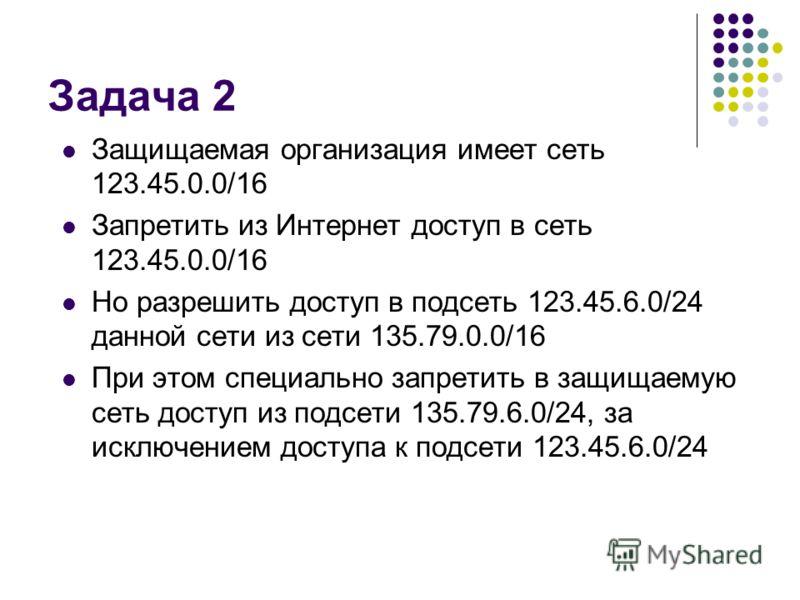 Задача 2 Защищаемая организация имеет сеть 123.45.0.0/16 Запретить из Интернет доступ в сеть 123.45.0.0/16 Но разрешить доступ в подсеть 123.45.6.0/24 данной сети из сети 135.79.0.0/16 При этом специально запретить в защищаемую сеть доступ из подсети