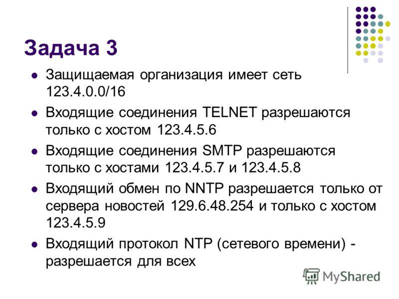 Задача 3 Защищаемая организация имеет сеть 123.4.0.0/16 Входящие соединения TELNET разрешаются только с хостом 123.4.5.6 Входящие соединения SMTP разрешаются только с хостами 123.4.5.7 и 123.4.5.8 Входящий обмен по NNTP разрешается только от сервера