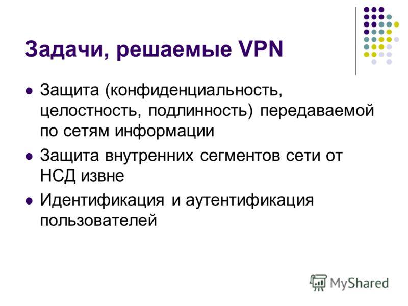 Задачи, решаемые VPN Защита (конфиденциальность, целостность, подлинность) передаваемой по сетям информации Защита внутренних сегментов сети от НСД извне Идентификация и аутентификация пользователей