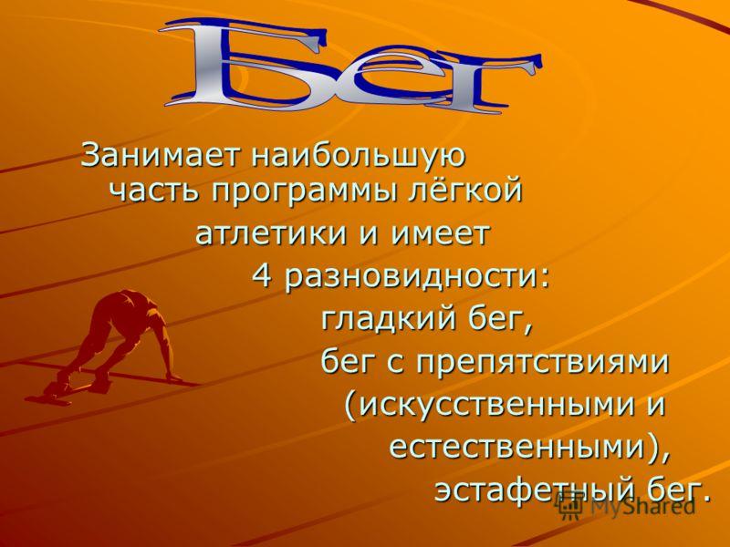Занимает наибольшую часть программы лёгкой атлетики и имеет 4 разновидности: гладкий бег, бег с препятствиями (искусственными и естественными), эстафетный бег.
