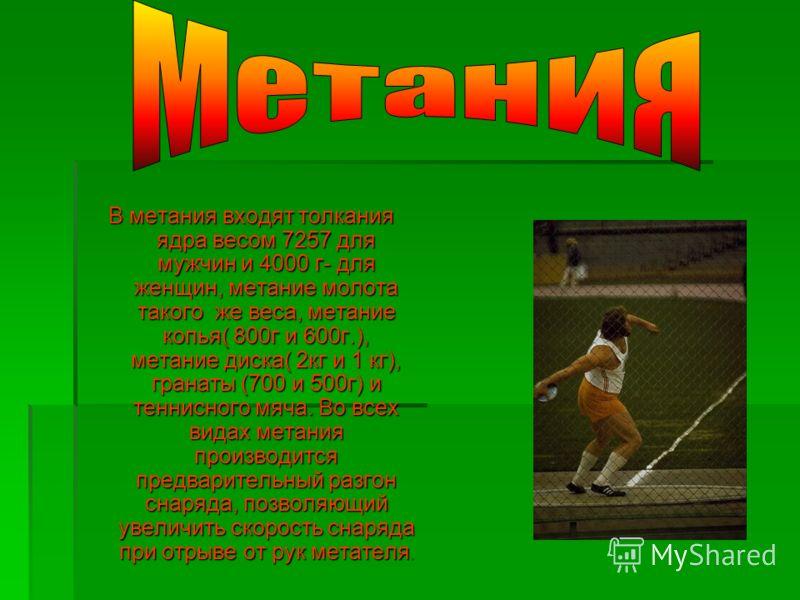 В метания входят толкания ядра весом 7257 для мужчин и 4000 г- для женщин, метание молота такого же веса, метание копья( 800г и 600г.), метание диска( 2кг и 1 кг), гранаты (700 и 500г) и теннисного мяча. Во всех видах метания производится предварител