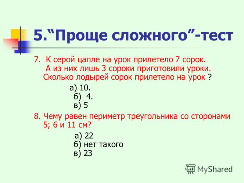 5.Проще сложного-тест 7. К серой цапле на урок прилетело 7 сорок. А из них лишь 3 сороки приготовили уроки. Сколько лодырей сорок прилетело на урок ? а) 10. б) 4. в) 5 8. Чему равен периметр треугольника со сторонами 5; 6 и 11 см? а) 22 б) нет такого