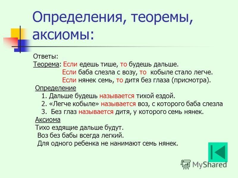 Определения, теоремы, аксиомы: Ответы: Теорема: Если едешь тише, то будешь дальше. Если баба слезла с возу, то кобыле стало легче. Если нянек семь, то дитя без глаза (присмотра). Определение 1. Дальше будешь называется тихой ездой. 2. «Легче кобыле»