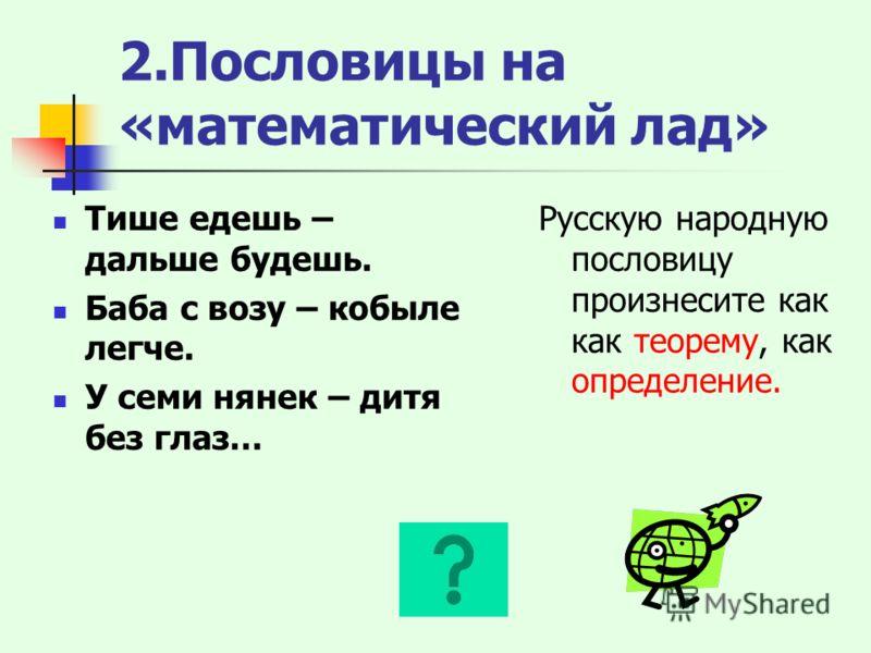 2.Пословицы на «математический лад» Тише едешь – дальше будешь. Баба с возу – кобыле легче. У семи нянек – дитя без глаз… Русскую народную пословицу произнесите как как теорему, как определение.