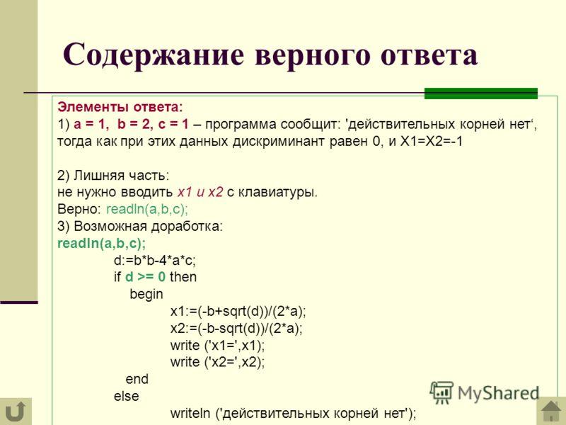 Содержание верного ответа Элементы ответа: 1) a = 1, b = 2, с = 1 – программа сообщит: 'действительных корней нет, тогда как при этих данных дискриминант равен 0, и X1=X2=-1 2) Лишняя часть: не нужно вводить x1 и x2 с клавиатуры. Верно: readln(a,b,c)