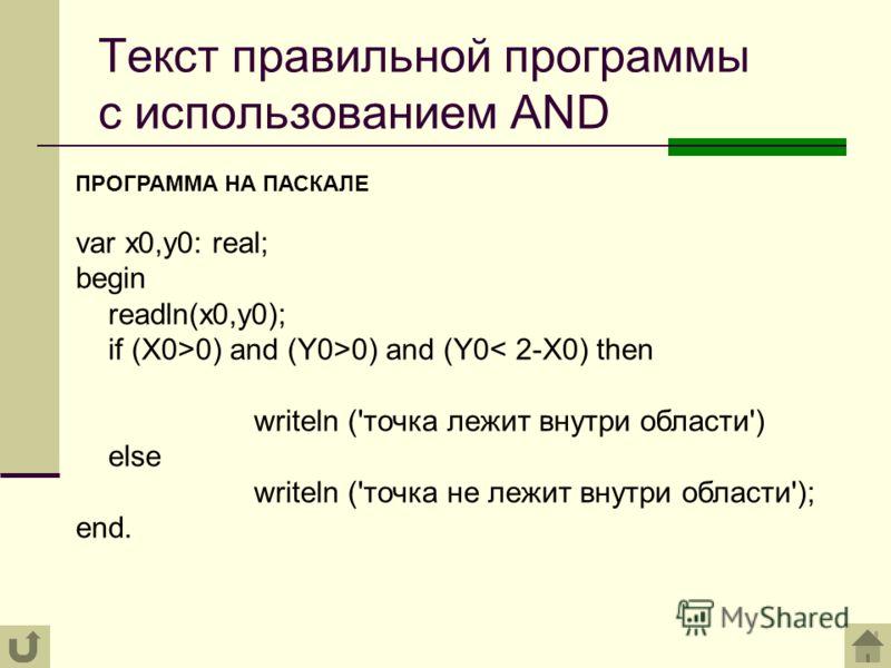 Текст правильной программы с использованием AND ПРОГРАММА НА ПАСКАЛЕ var х0,у0: real; begin readln(x0,у0); if (X0>0) and (Y0>0) and (Y0< 2-X0) then writeln ('точка лежит внутри области') else writeln ('точка не лежит внутри области'); end.