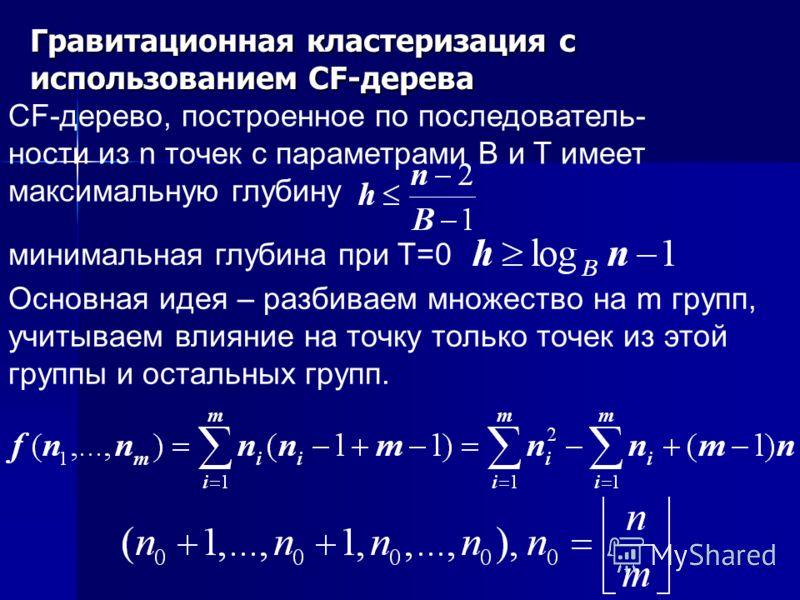 Гравитационная кластеризация с использованием CF-дерева CF-дерево, построенное по последователь- ности из n точек с параметрами B и T имеет максимальную глубину минимальная глубина при T=0 Основная идея – разбиваем множество на m групп, учитываем вли
