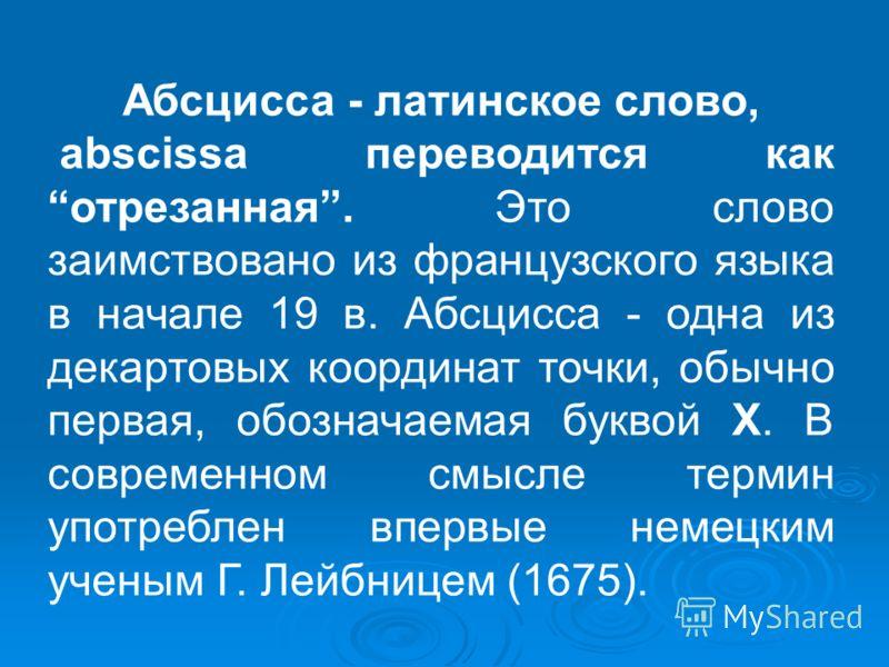 Абсцисса - латинское слово, abscissa переводится как отрезанная. Это слово заимствовано из французского языка в начале 19 в. Абсцисса - одна из декартовых координат точки, обычно первая, обозначаемая буквой X. В современном смысле термин употреблен в