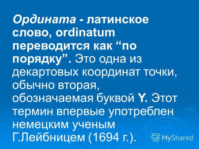 Ордината - латинское слово, ordinatum переводится как по порядку. Это одна из декартовых координат точки, обычно вторая, обозначаемая буквой Y. Этот термин впервые употреблен немецким ученым Г.Лейбницем (1694 г.).