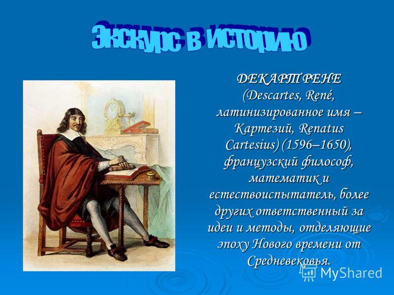 ДЕКАРТ РЕНЕ (Descartes, René, латинизированное имя – Картезий, Renatus Cartesius) (1596–1650), французский философ, математик и естествоиспытатель, более других ответственный за идеи и методы, отделяющие эпоху Нового времени от Cредневековья. ДЕКАРТ