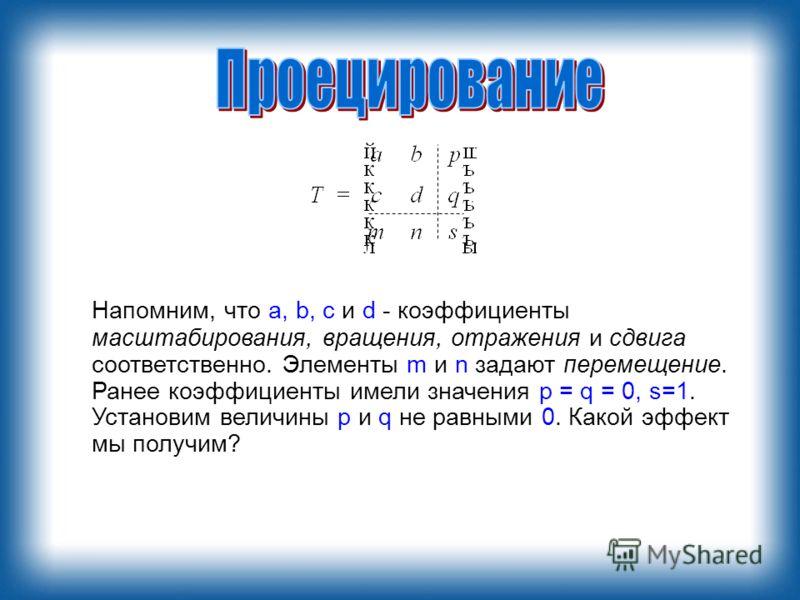 Напомним, что a, b, с и d - коэффициенты масштабирования, вращения, отражения и сдвига соответственно. Элементы m и n задают перемещение. Ранее коэффициенты имели значения p = q = 0, s=1. Установим величины р и q не равными 0. Какой эффект мы получим