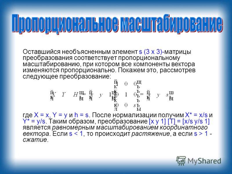 Оставшийся необъясненным элемент s (3 х 3)-матрицы преобразования соответствует пропорциональному масштабированию, при котором все компоненты вектора изменяются пропорционально. Покажем это, рассмотрев следующее преобразование: где X = х, Y = у и h =