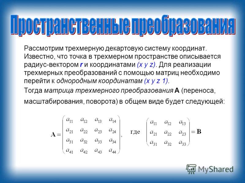 Рассмотрим трехмерную декартовую систему координат. Известно, что точка в трехмерном пространстве описывается радиус-вектором r и координатами (x y z). Для реализации трехмерных преобразований с помощью матриц необходимо перейти к однородным координа