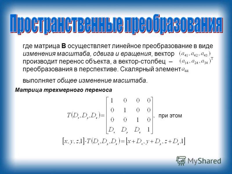 где матрица B осуществляет линейное преобразование в виде изменения масштаба, сдвига и вращения, вектор производит перенос объекта, а вектор-столбец – преобразования в перспективе. Скалярный элемент выполняет общее изменение масштаба. Матрица трехмер