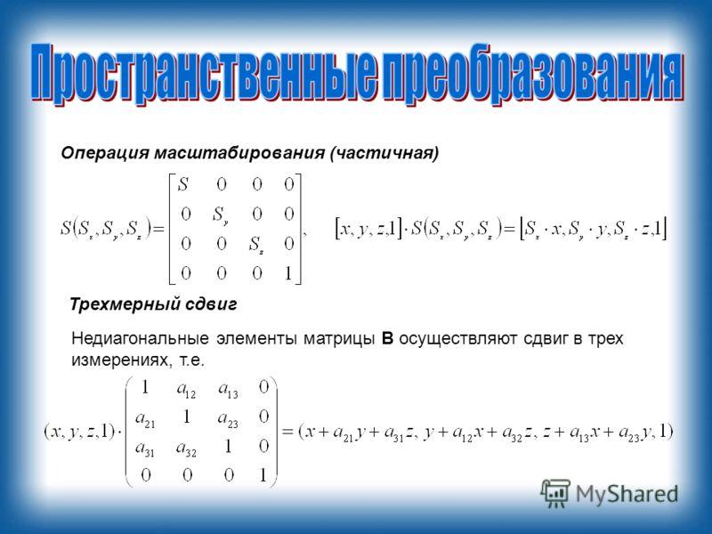 Операция масштабирования (частичная) Трехмерный сдвиг Недиагональные элементы матрицы B осуществляют сдвиг в трех измерениях, т.е.