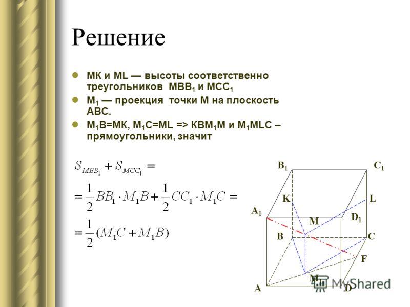 Решение МК и ML высоты соответственно треугольников МВВ 1 и МСС 1 М 1 проекция точки М на плоскость ABC. М 1 В=МК, M 1 C=ML => КВМ 1 М и М 1 МLC – прямоугольники, значит А BC D C1C1 B1B1 А1А1 D1D1 F KL M M1M1
