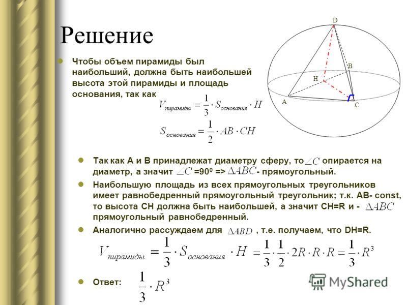 Решение Так как A и B принадлежат диаметру сферу, то опирается на диаметр, а значит =90 0 => - прямоугольный. Наибольшую площадь из всех прямоугольных треугольников имеет равнобедренный прямоугольный треугольник; т.к. АВ- const, то высота СН должна б