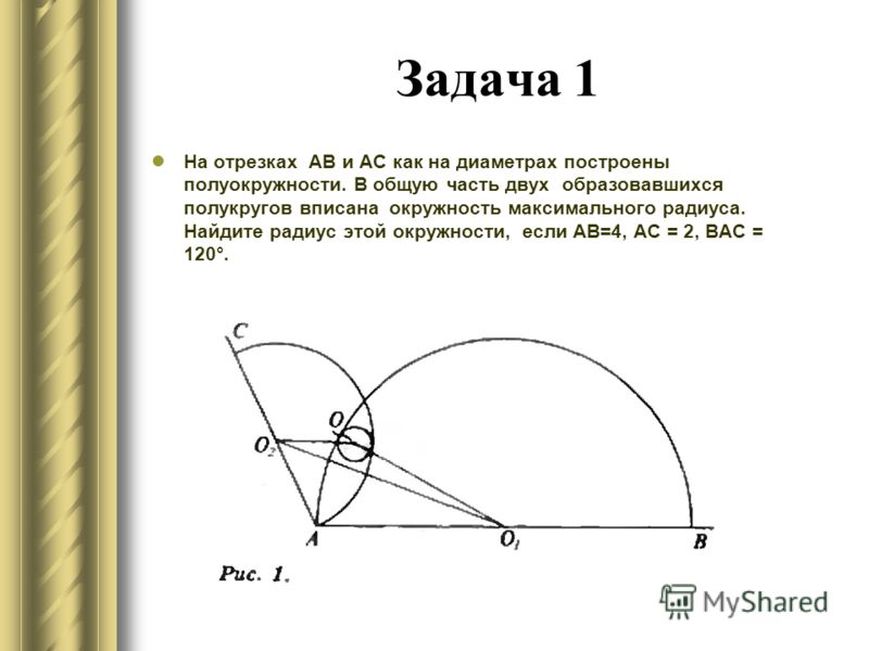 Задача 1 На отрезках АВ и АС как на диаметрах построены полуокружности. В общую часть двух образовавшихся полукругов вписана окружность максимального радиуса. Найдите радиус этой окружности, если АВ=4, АС = 2, ВАС = 120°.