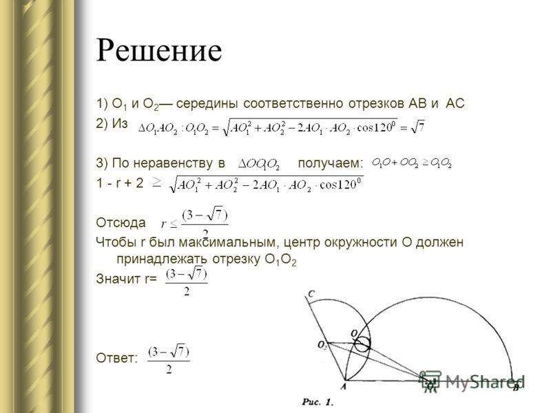 Решение 1) O 1 и О 2 середины соответственно отрезков АВ и АС 2) Из 3) По неравенству в получаем: 1 - r + 2 Отсюда Чтобы r был максимальным, центр окружности О должен принадлежать отрезку O 1 О 2 Значит r= Ответ: