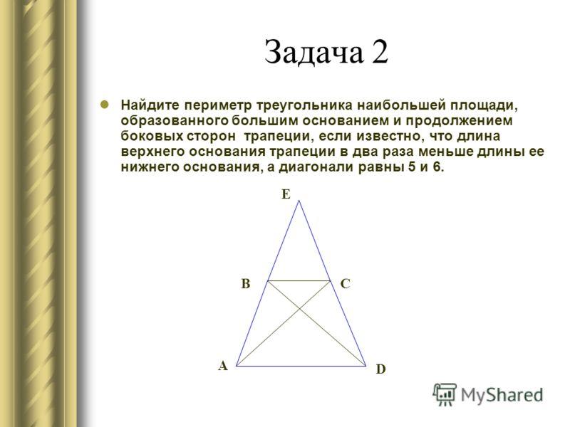 Задача 2 Найдите периметр треугольника наибольшей площади, образованного большим основанием и продолжением боковых сторон трапеции, если известно, что длина верхнего основания трапеции в два раза меньше длины ее нижнего основания, а диагонали равны 5