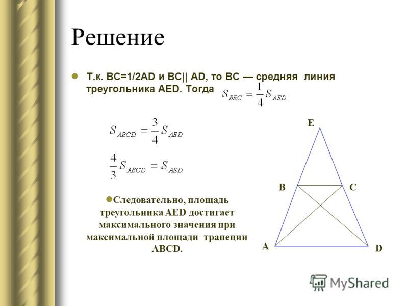 Решение Т.к. BC=1/2AD и BC|| AD, то ВС средняя линия треугольника AED. Тогда A BC D E Следовательно, площадь треугольника AED достигает максимального значения при максимальной площади трапеции ABCD.