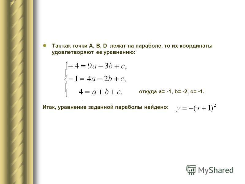 Так как точки А, В, D лежат на параболе, то их координаты удовлетворяют ее уравнению: откуда a= -1, b= -2, c= -1. Итак, уравнение заданной параболы найдено:.