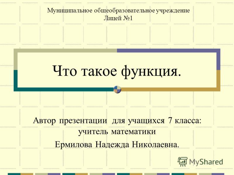 Что такое функция. Автор презентации для учащихся 7 класса: учитель математики Ермилова Надежда Николаевна. Муниципальное общеобразовательное учреждение Лицей 1