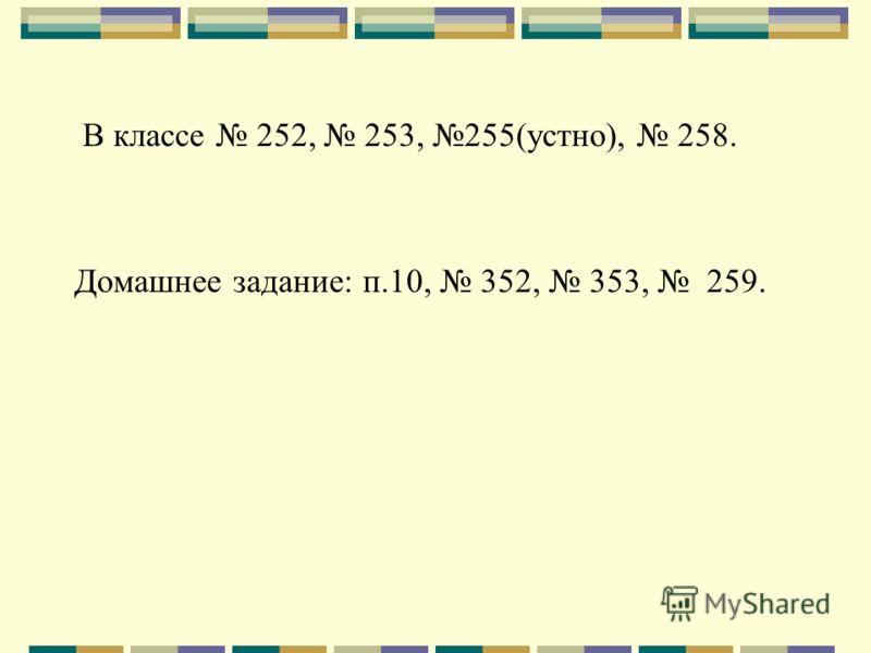 В классе 252, 253, 255(устно), 258. Домашнее задание: п.10, 352, 353, 259.
