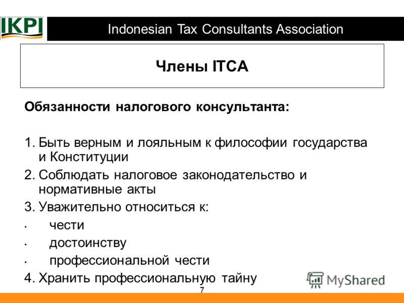 Indonesian Tax Consultants Association 7 Члены ITCA Обязанности налогового консультанта: 1.Быть верным и лояльным к философии государства и Конституции 2.Соблюдать налоговое законодательство и нормативные акты 3.Уважительно относиться к: чести достои
