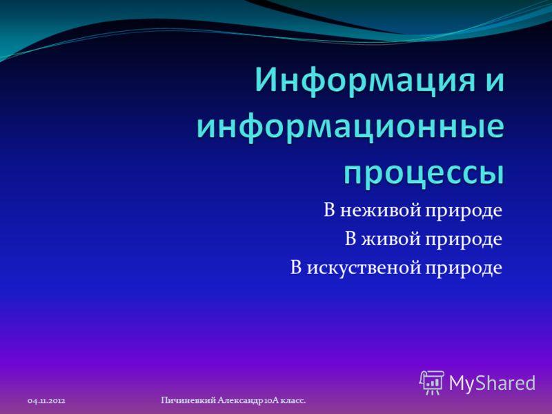 В неживой природе В живой природе В искуственой природе 04.11.2012Пичиневкий Александр 10А класс.
