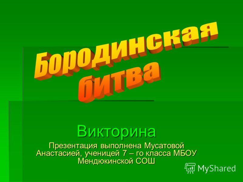 Викторина Презентация выполнена Мусатовой Анастасией, ученицей 7 – го класса МБОУ Мендюкинской СОШ